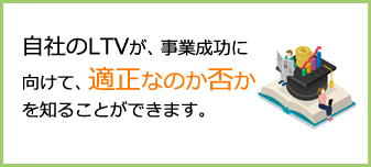 自社のLTVが、事業成功に向けて、適正なのか否かを知ることができます